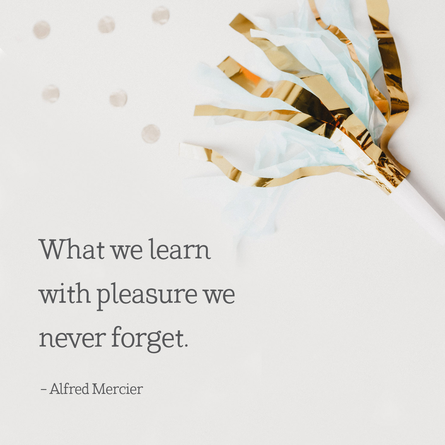 college graduation quote: what we learn with pleasure we never forget - Alfred Mercier
