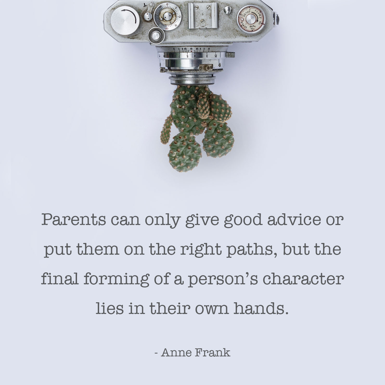 from parents graduation quote: Parents can only give good advice or put them on the right paths, but the final forming of a person's character lies in their own hands -Anne Frank