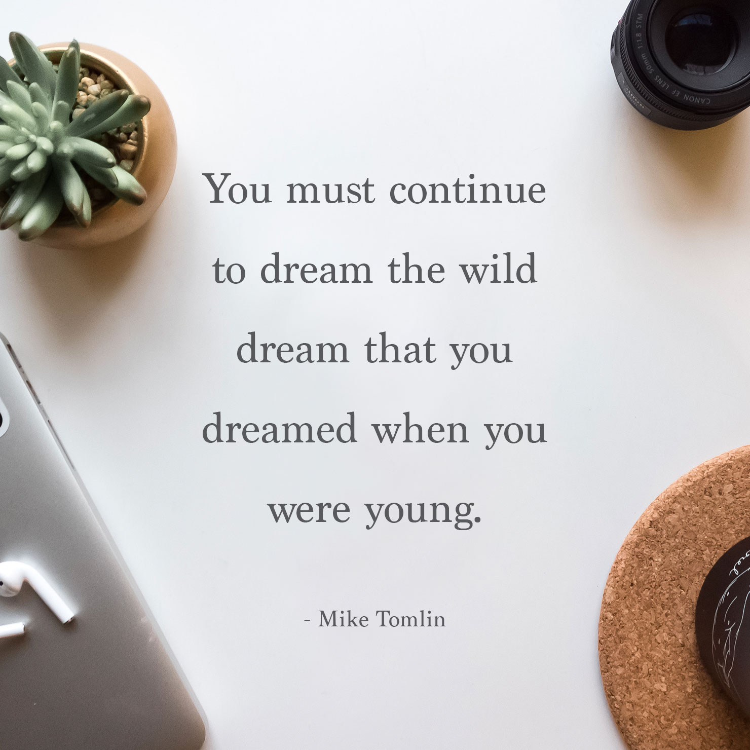 from parents graduation quote: you must continue to dream the wild dream that you dreamed when you were young - Mike Tomlin