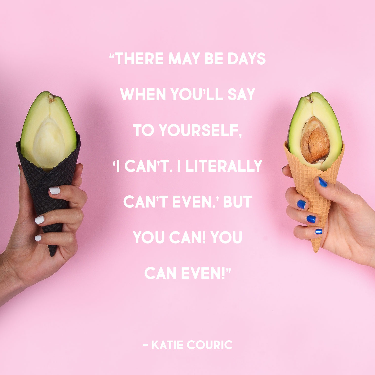 funny graduation quote: There may be days when you'll say to yourself 'I can't, I literally can't even' but you can! you can even! - Katie Couric