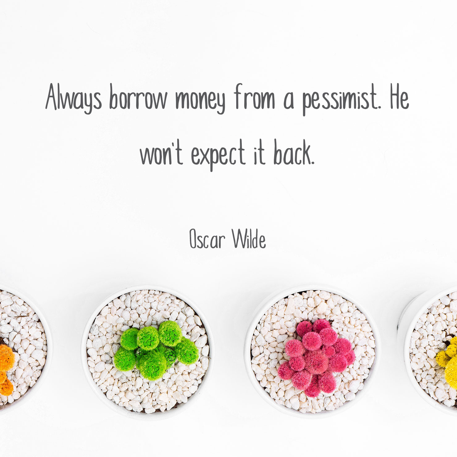 funny graduation quote: always borrow money from a pessimist. he won't except it back - Oscar Wilde