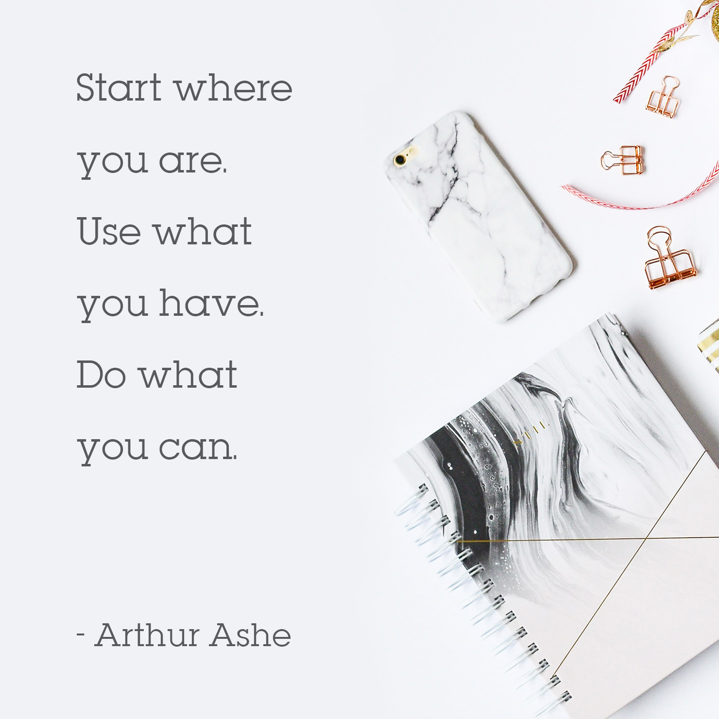 high school graduation quote: Start where you are. use hwat you have. do what you can - Arthur Ashe