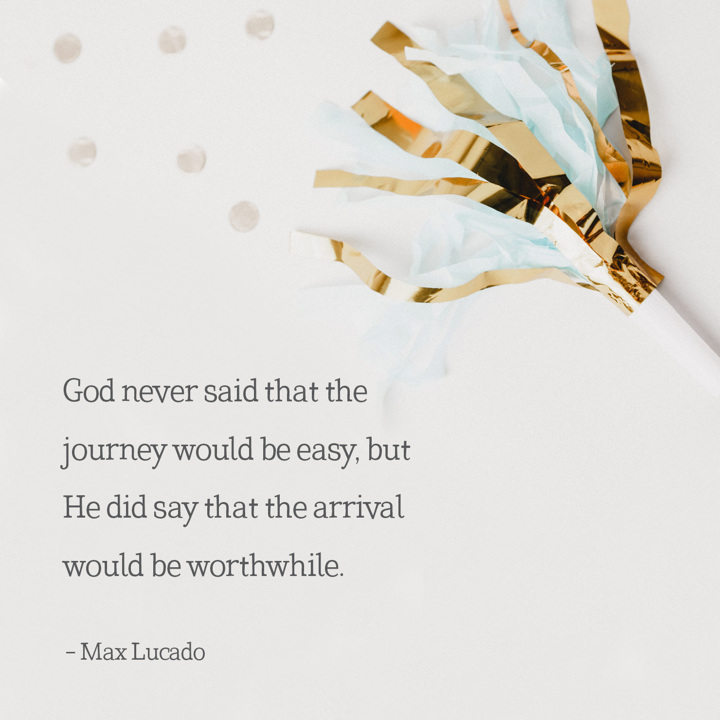 religious graduation quote: God never said that the journey would be easy, but He did say that the arrival would be worthwhile - Max Lucado