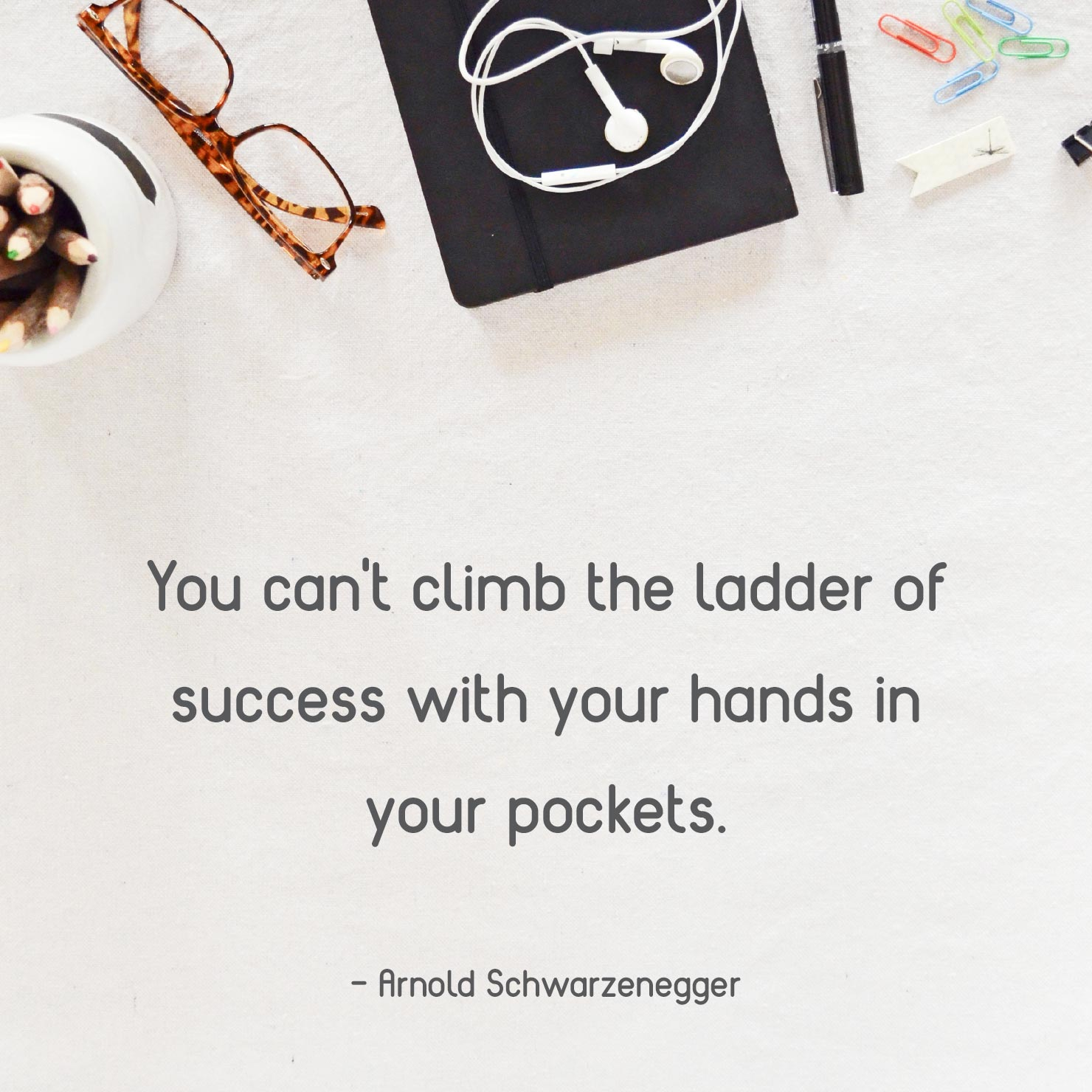 short graduation quote: you can't climb the ladder of success with your hands in your pockets - Arnold Schwarzenegger
