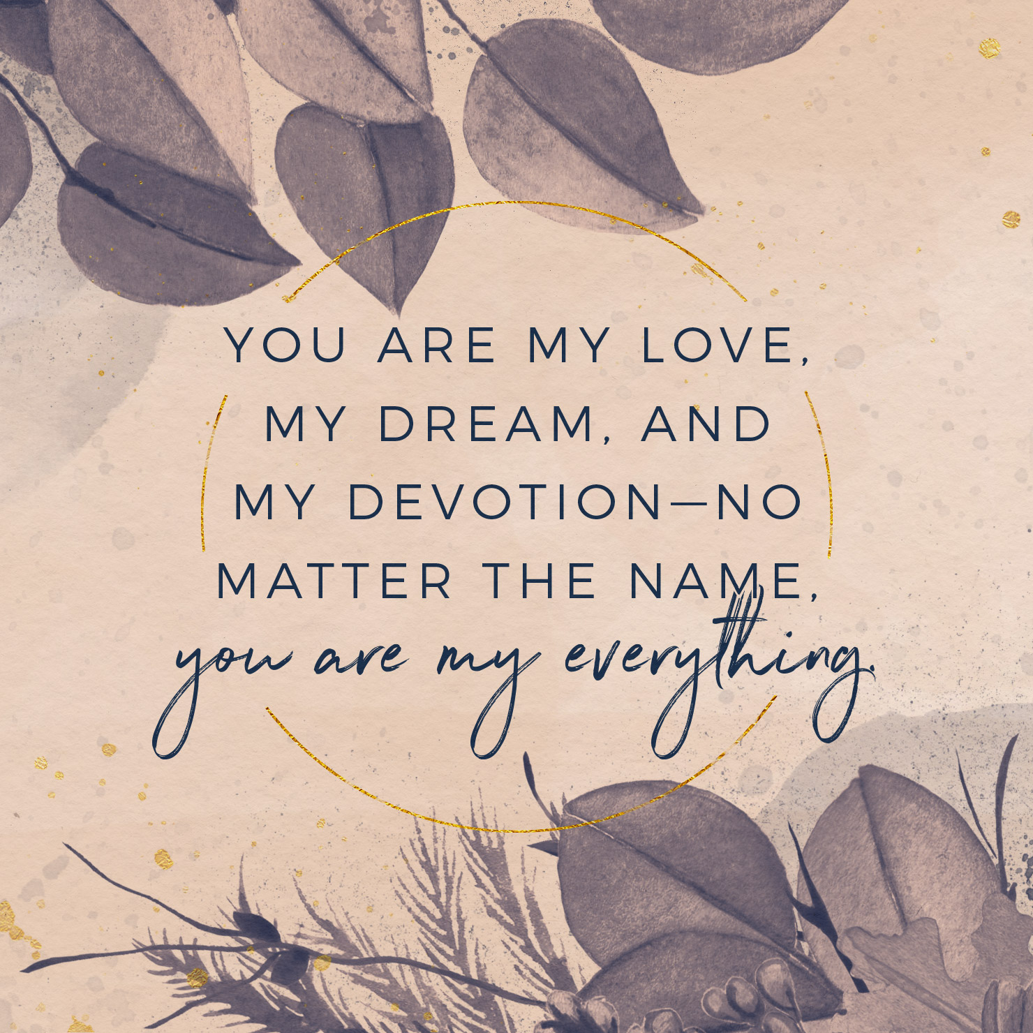 You are my love, my dream, and my devotion—no matter the name, you are my everything.