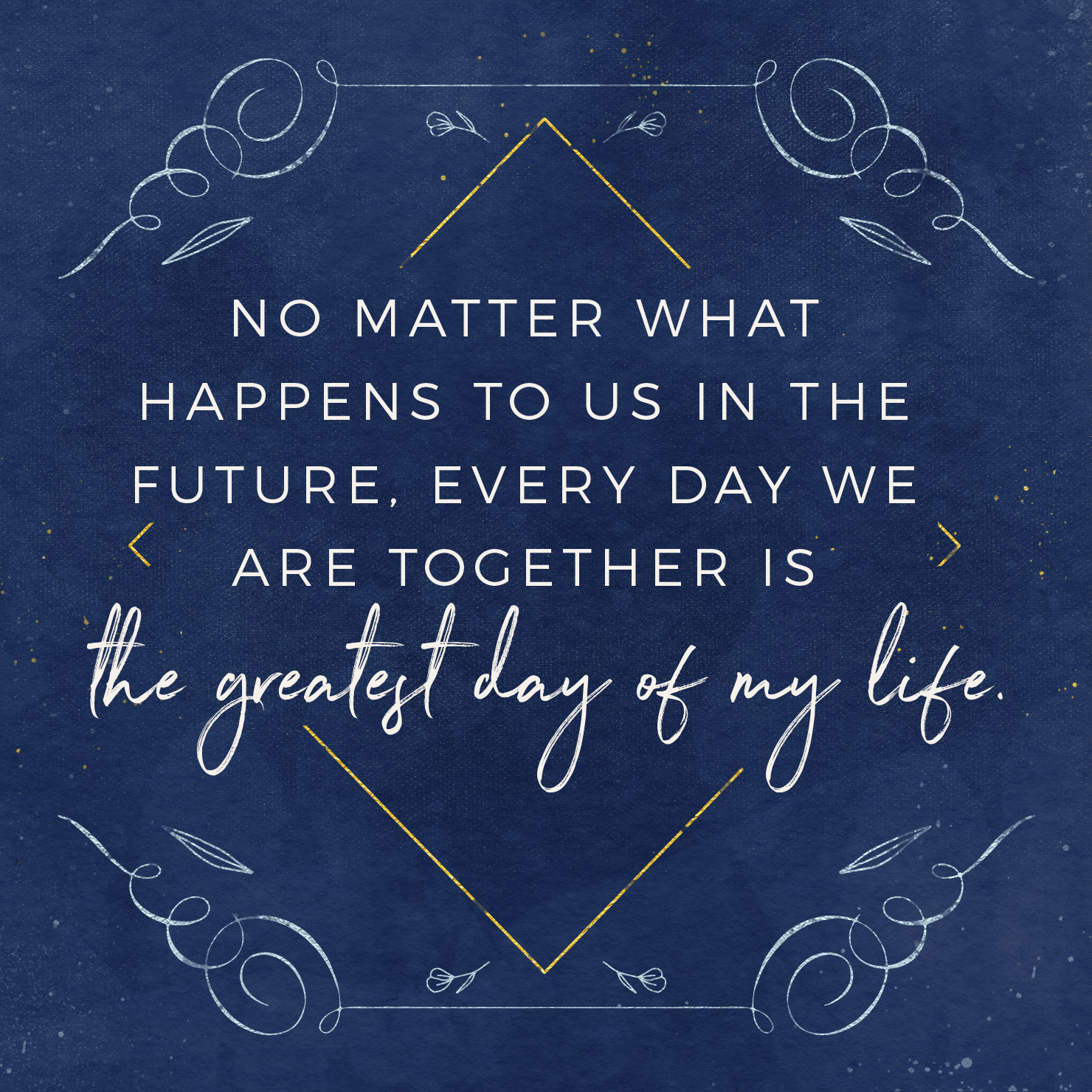 No matter what happens to us in the future, every day we are together is the greatest day of my life.
