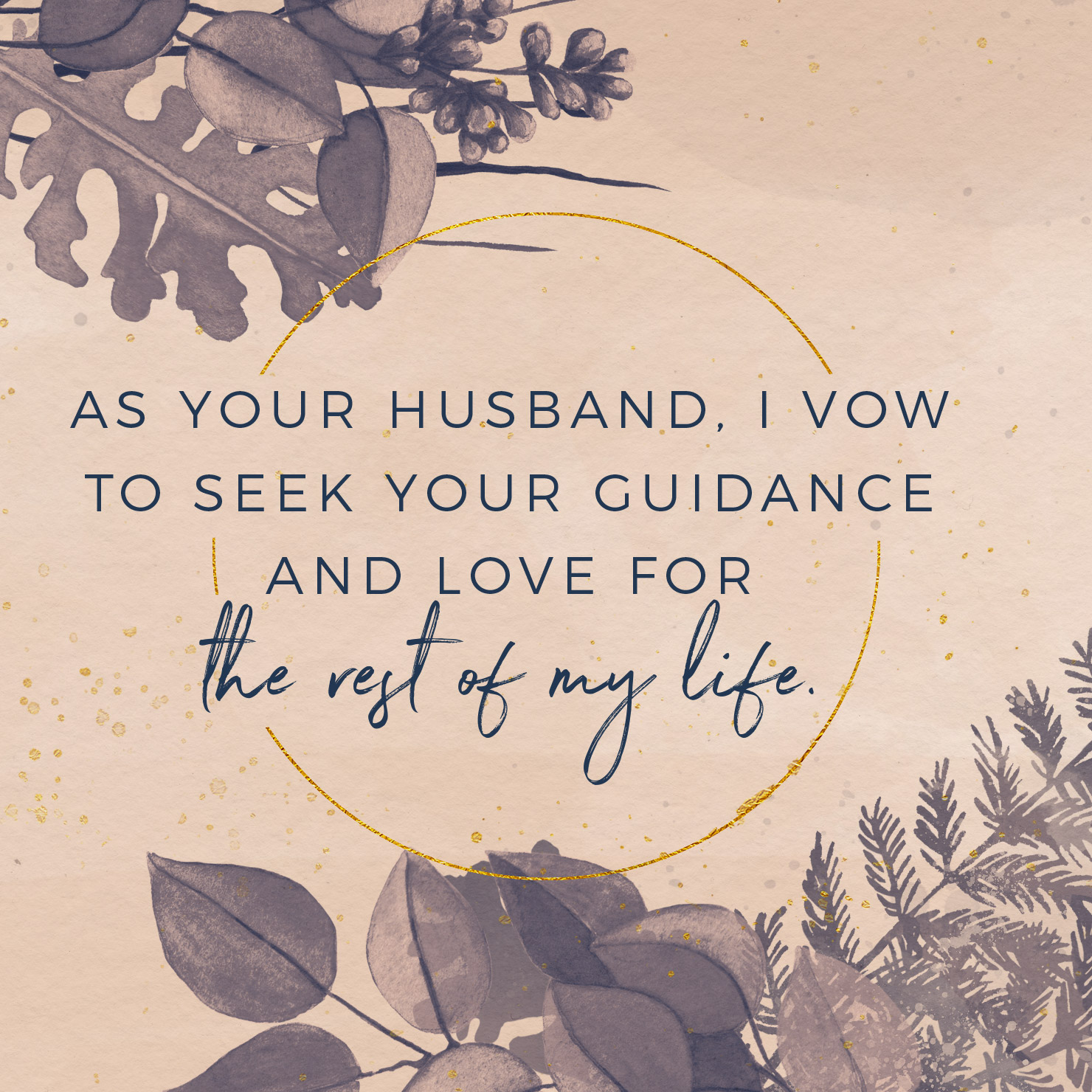 As your husband, I vow to seek your guidance and love for the rest of my life.