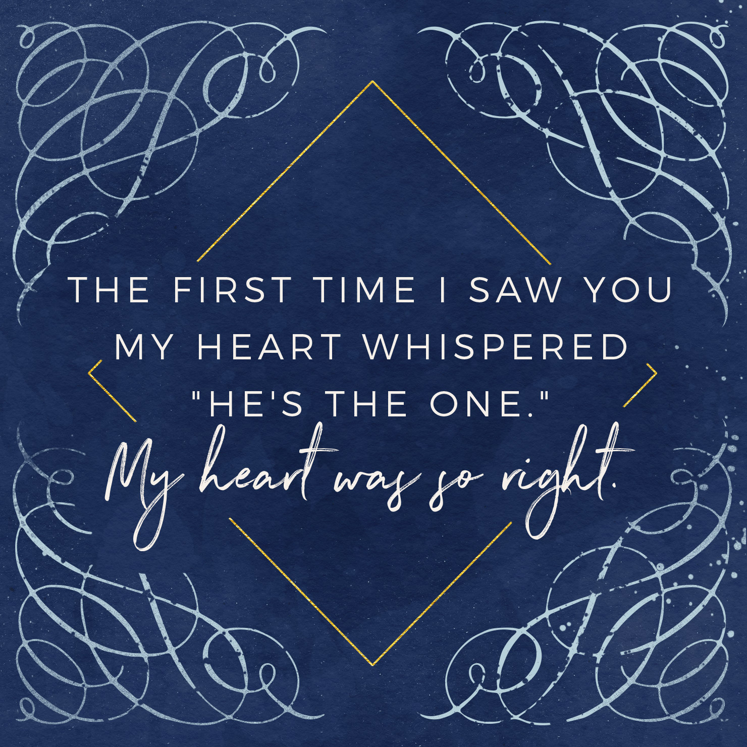 The first time I saw you my heart whispered he's the one. My heart was so right.