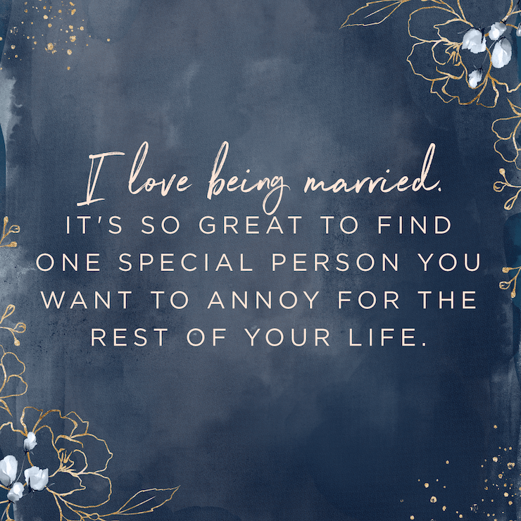 I love being married. It's so great to find one special person you want to annoy for the rest of your life. — Rita Rudner
