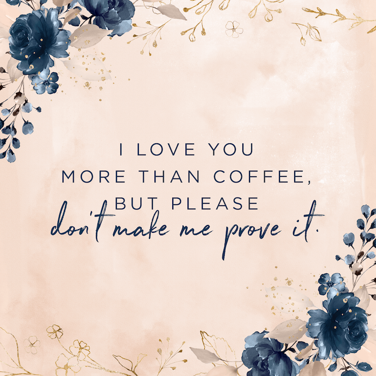 I love you more than coffee, but please don't make me prove it. — Elizabeth Evans