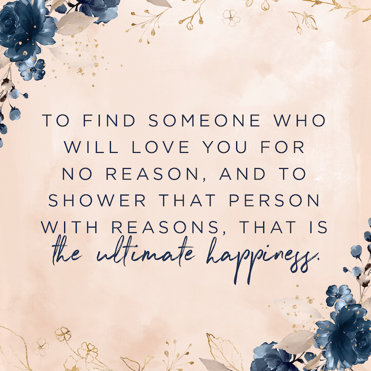 To find someone who will love you for no reason, and to shower that person with reasons, that is the ultimate happiness. — Robert Brault