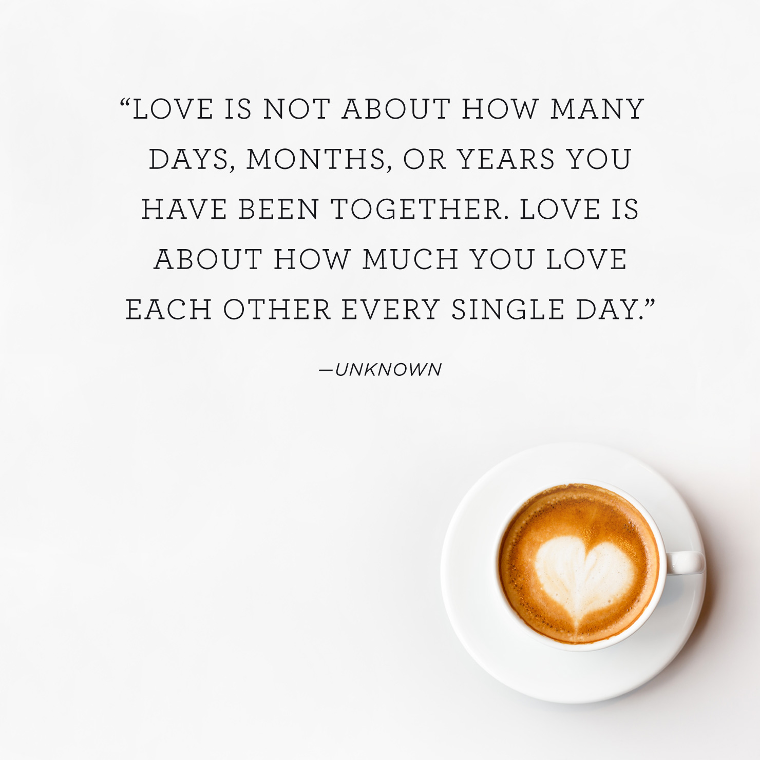 Quote above background image: Love is not about how many days, months, or years you have been together. Love is about how much you love each other every single day. - Unknown
