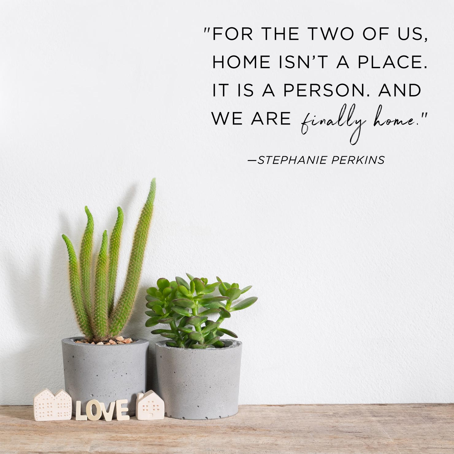 Quote above background image: For the two of us, home isn't a place. It is a person. And we are finally home. - Stephanie Perkins