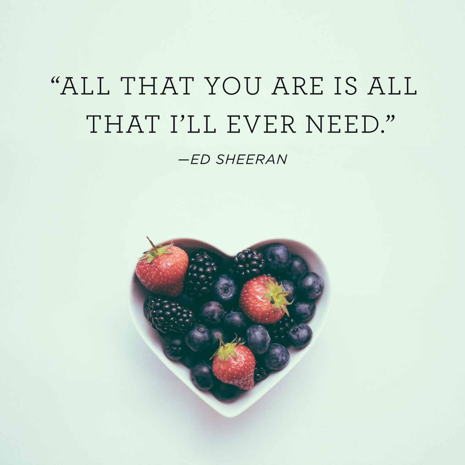 Quote above background image: All that you are is all that I'll ever need. - Ed Sheeran